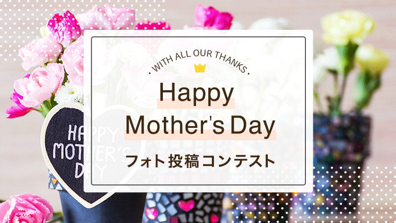 【Happy Mother's Day】フォトコンテスト